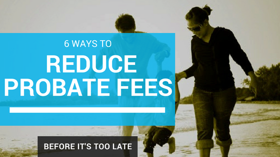 6 Ways to Reduce Probate Fees Before It's Too Late