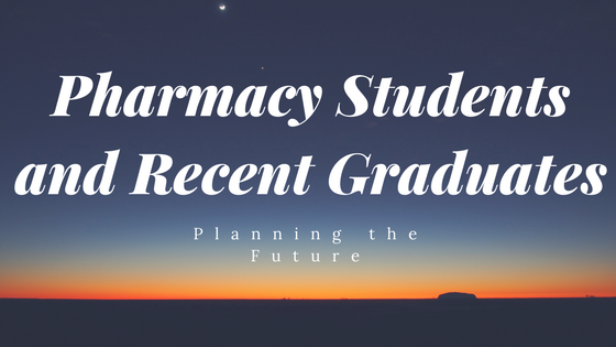 Pharmacy Students and Recent Grads: Planning for the Future