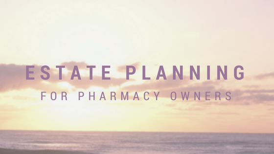 Matters of Life and Death: 5 Estate Planning Tips for Pharmacy Owners