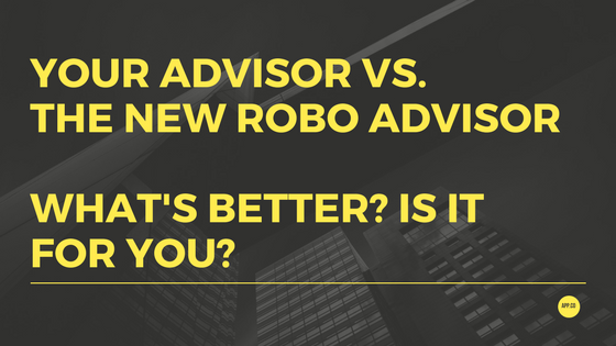 Your Advisor Vs. The New Robo Advisor – What's Better? Is it for you?